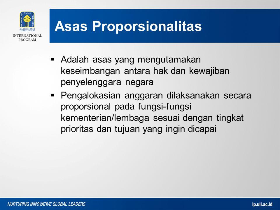 Asas Proporsionalitas  Adalah asas yang mengutamakan keseimbangan antara hak dan kewajiban penyelenggara negara  Pengalokasian anggaran dilaksanakan secara proporsional pada fungsi-fungsi kementerian/lembaga sesuai dengan tingkat prioritas dan tujuan yang ingin dicapai