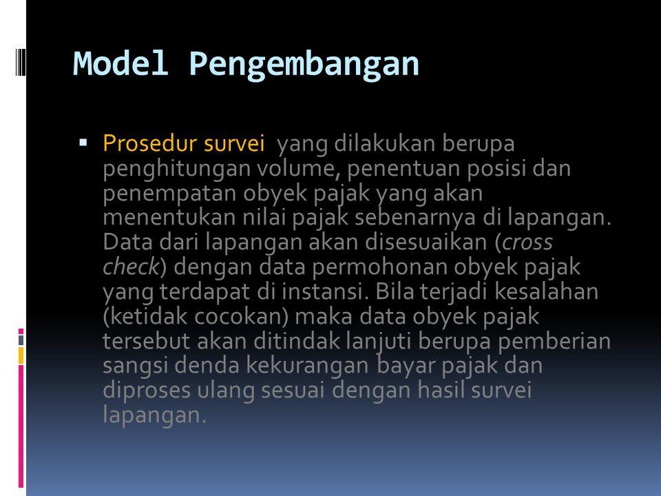 Model Pengembangan  Prosedur survei yang dilakukan berupa penghitungan volume, penentuan posisi dan penempatan obyek pajak yang akan menentukan nilai pajak sebenarnya di lapangan.