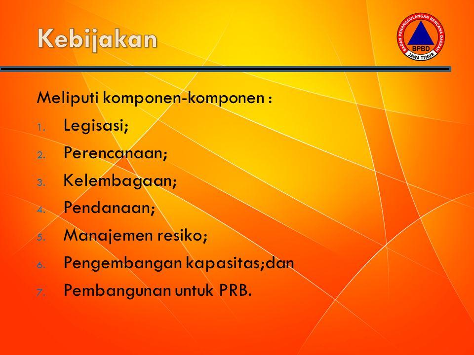 Meliputi komponen-komponen : 1. Legisasi; 2. Perencanaan; 3. Kelembagaan; 4. Pendanaan; 5. Manajemen resiko; 6. Pengembangan kapasitas;dan 7. Pembangu
