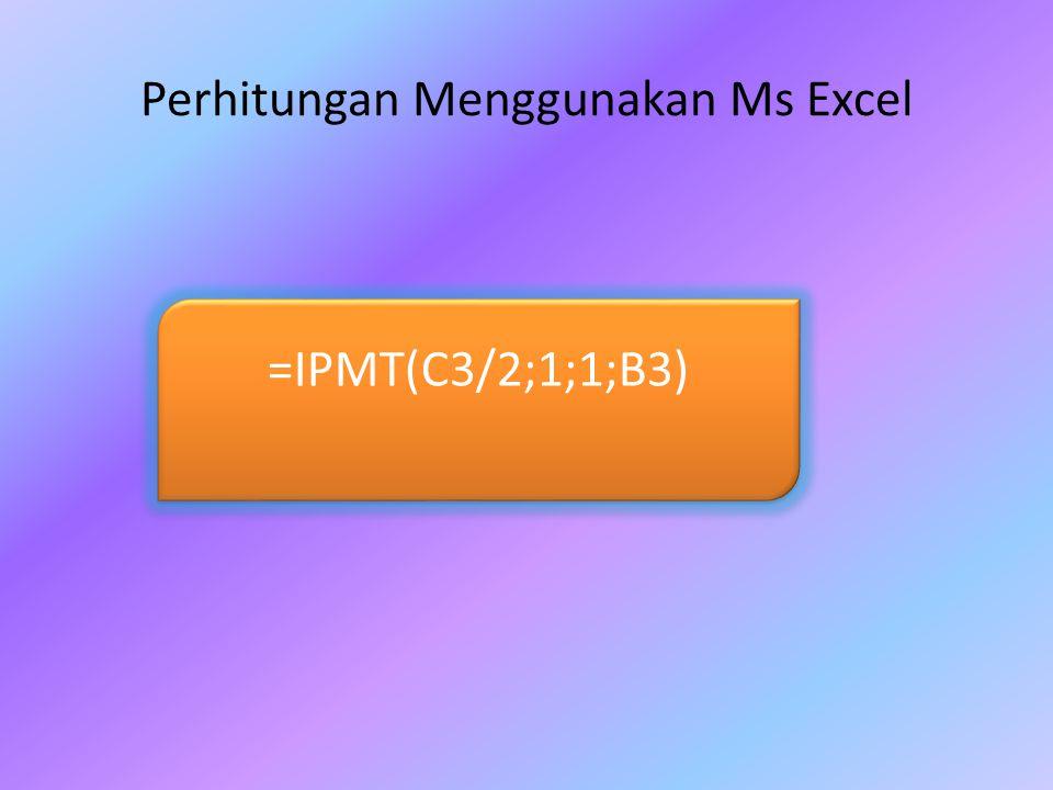 =IPMT(C3/2;1;1;B3) Perhitungan Menggunakan Ms Excel
