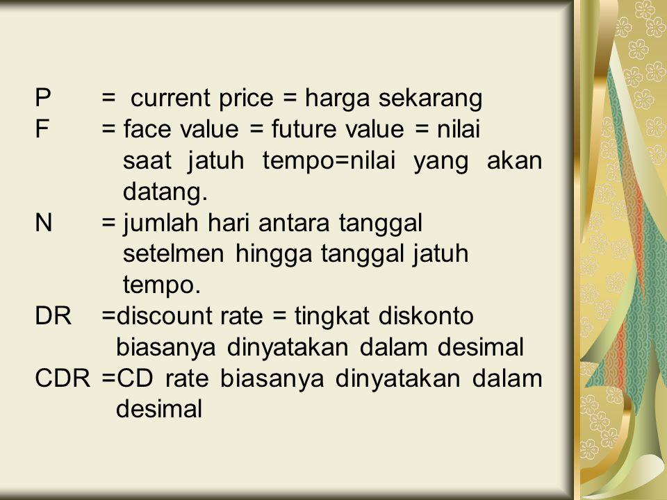 P = current price = harga sekarang F = face value = future value = nilai saat jatuh tempo=nilai yang akan datang.