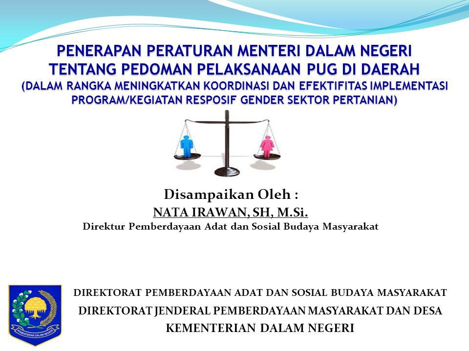 PENERAPAN PERATURAN MENTERI DALAM NEGERI TENTANG PEDOMAN PELAKSANAAN PUG DI DAERAH (DALAM RANGKA MENINGKATKAN KOORDINASI DAN EFEKTIFITAS IMPLEMENTASI PROGRAM/KEGIATAN RESPOSIF GENDER SEKTOR PERTANIAN) DIREKTORAT PEMBERDAYAAN ADAT DAN SOSIAL BUDAYA MASYARAKAT DIREKTORAT JENDERAL PEMBERDAYAAN MASYARAKAT DAN DESA KEMENTERIAN DALAM NEGERI Disampaikan Oleh : NATA IRAWAN, SH, M.Si.