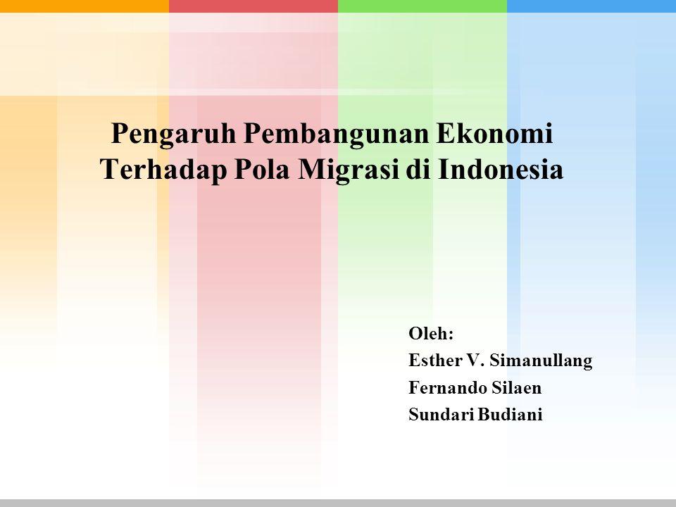 Pengaruh Pembangunan Ekonomi Terhadap Pola Migrasi di Indonesia Oleh: Esther V. Simanullang Fernando Silaen Sundari Budiani