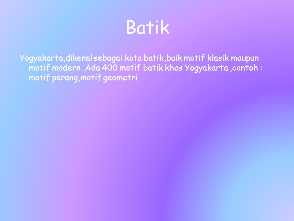 Batik Yogyakarta,dikenal sebagai kota batik,baik motif klasik maupun motif modern.Ada 400 motif batik khas Yogyakarta,contoh : motif perang,motif geom