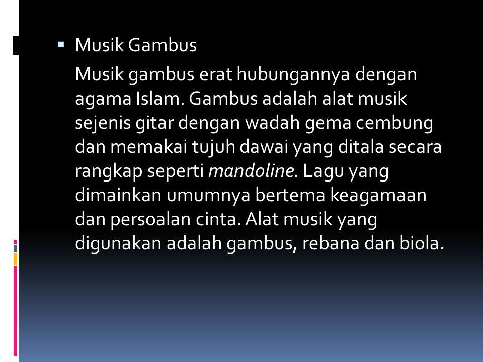  Musik Gambus Musik gambus erat hubungannya dengan agama Islam. Gambus adalah alat musik sejenis gitar dengan wadah gema cembung dan memakai tujuh da