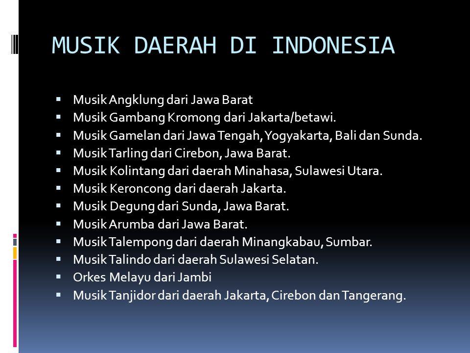 MUSIK DAERAH DI INDONESIA  Musik Angklung dari Jawa Barat  Musik Gambang Kromong dari Jakarta/betawi.  Musik Gamelan dari Jawa Tengah, Yogyakarta,