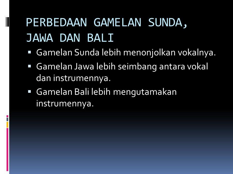 PERBEDAAN GAMELAN SUNDA, JAWA DAN BALI  Gamelan Sunda lebih menonjolkan vokalnya.  Gamelan Jawa lebih seimbang antara vokal dan instrumennya.  Game
