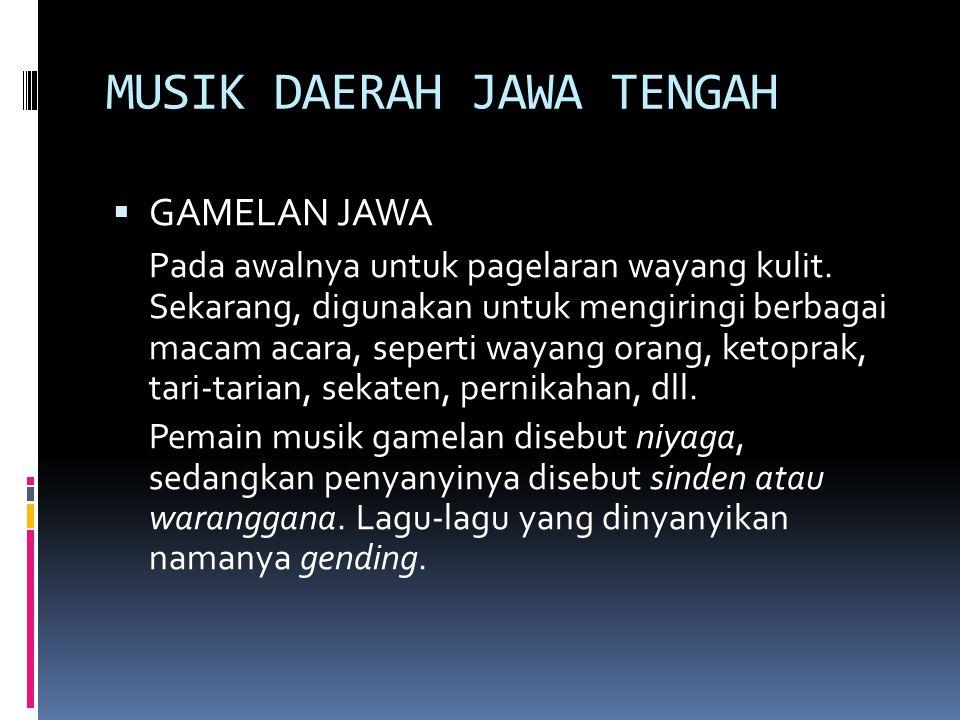 MUSIK DAERAH JAWA TENGAH  GAMELAN JAWA Pada awalnya untuk pagelaran wayang kulit. Sekarang, digunakan untuk mengiringi berbagai macam acara, seperti