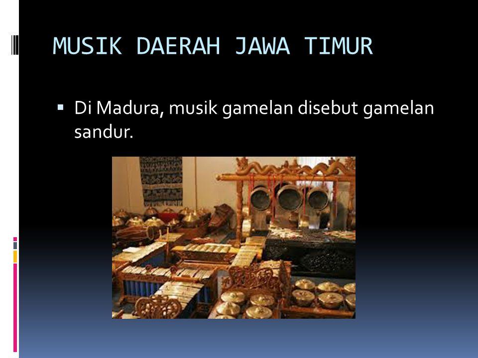 MUSIK DAERAH JAWA TIMUR  Di Madura, musik gamelan disebut gamelan sandur.