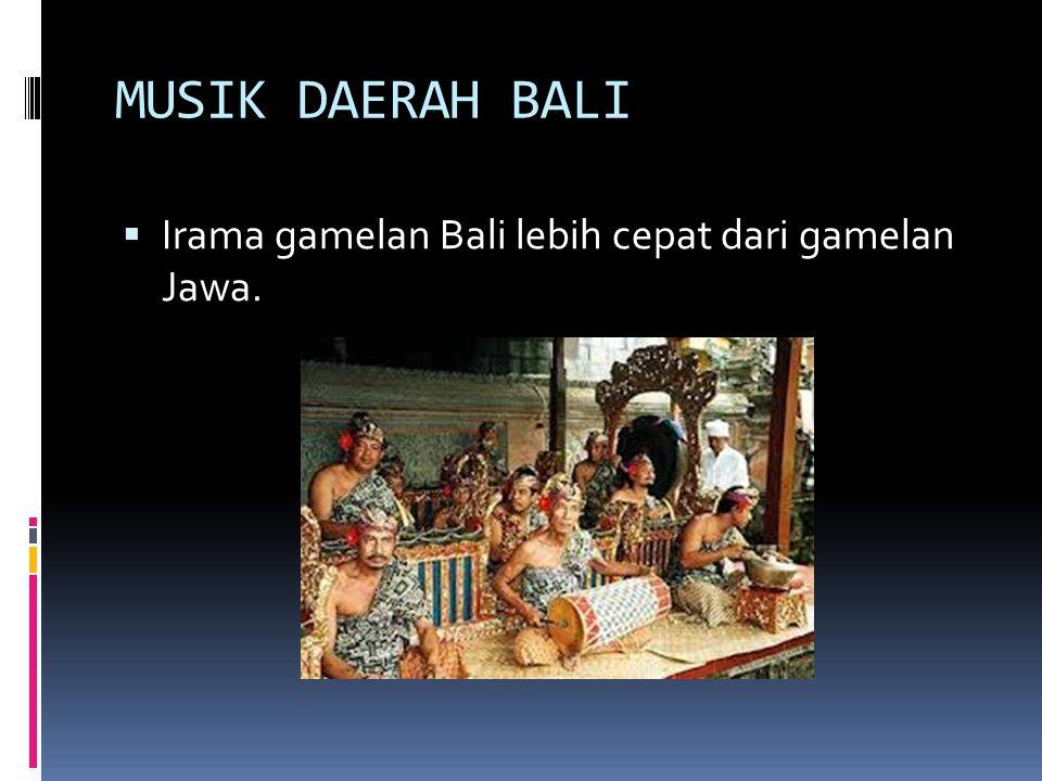 MUSIK DAERAH BALI  Irama gamelan Bali lebih cepat dari gamelan Jawa.