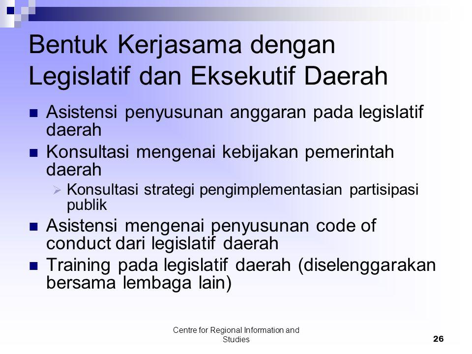 Centre for Regional Information and Studies26 Bentuk Kerjasama dengan Legislatif dan Eksekutif Daerah Asistensi penyusunan anggaran pada legislatif da