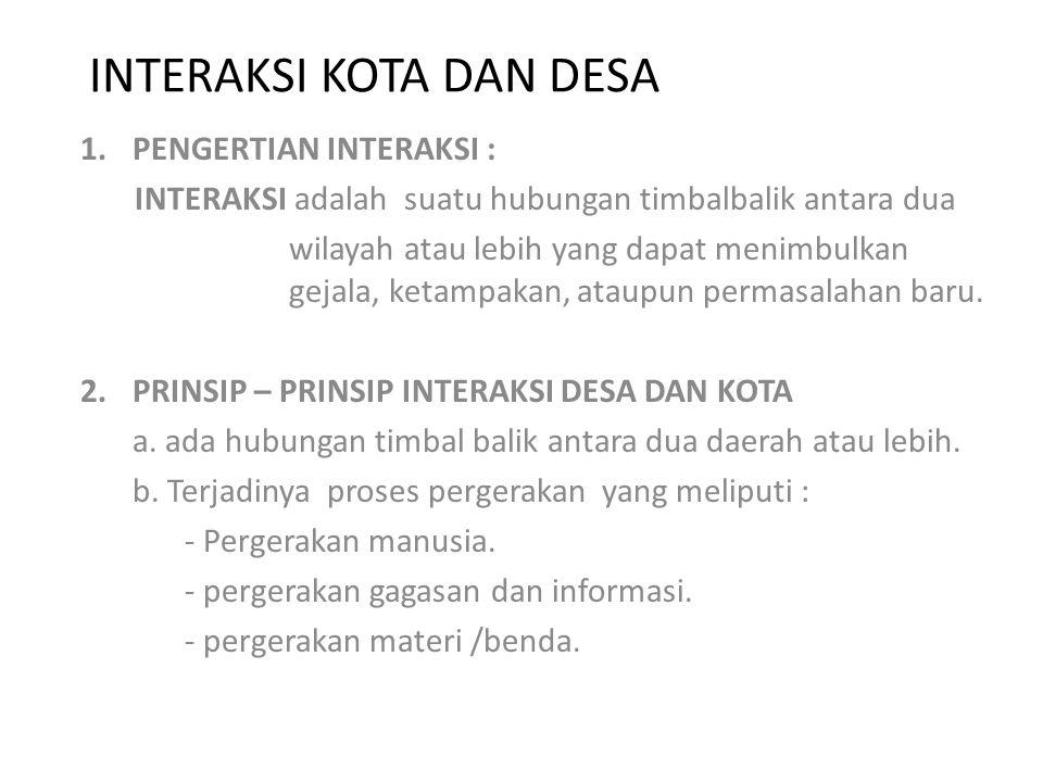 INTERAKSI KOTA DAN DESA 1.PENGERTIAN INTERAKSI : INTERAKSI adalah suatu hubungan timbalbalik antara dua wilayah atau lebih yang dapat menimbulkan geja