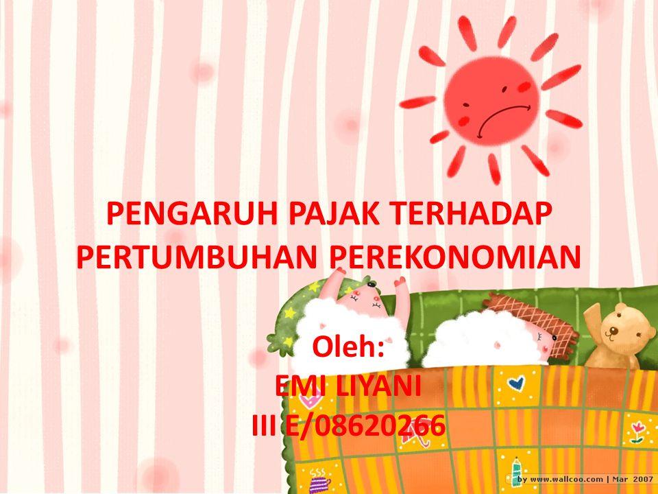PENGARUH PAJAK TERHADAP PERTUMBUHAN PEREKONOMIAN Oleh: EMI LIYANI III E/08620266