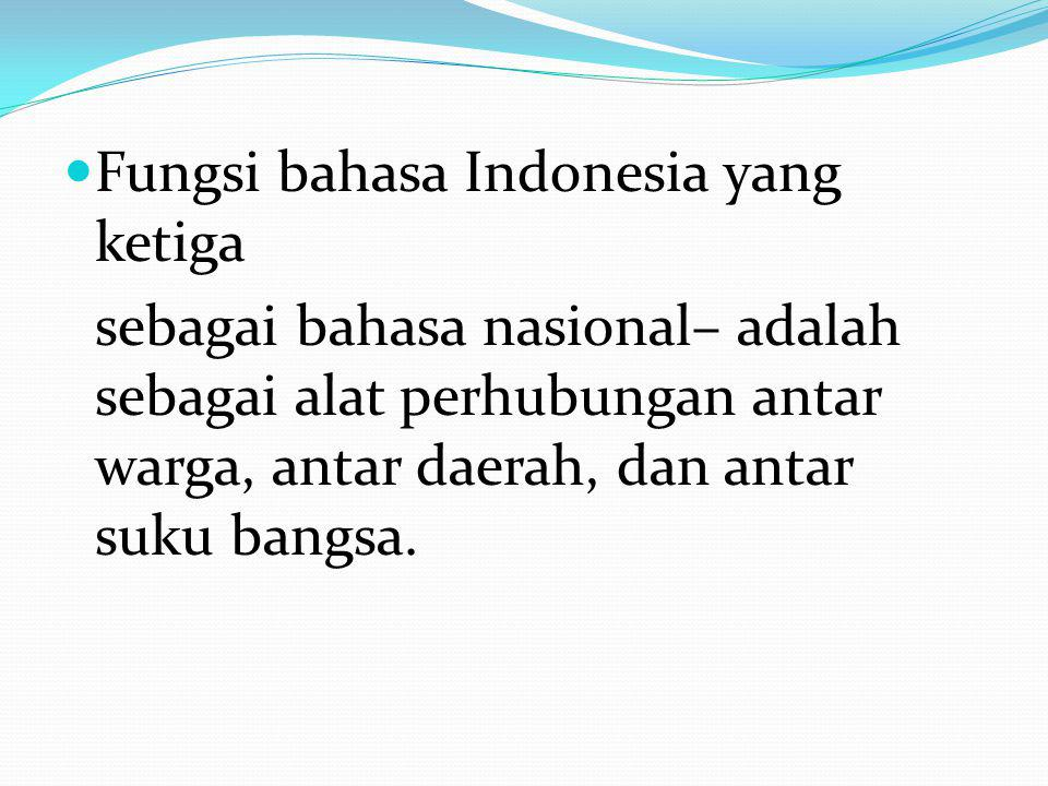 Fungsi bahasa Indonesia yang ketiga sebagai bahasa nasional– adalah sebagai alat perhubungan antar warga, antar daerah, dan antar suku bangsa.