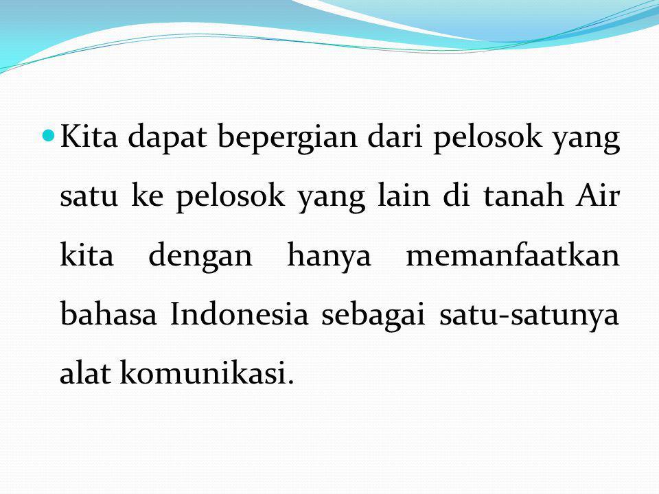 Kita dapat bepergian dari pelosok yang satu ke pelosok yang lain di tanah Air kita dengan hanya memanfaatkan bahasa Indonesia sebagai satu-satunya ala