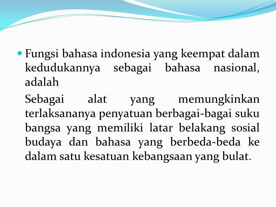 Fungsi bahasa indonesia yang keempat dalam kedudukannya sebagai bahasa nasional, adalah Sebagai alat yang memungkinkan terlaksananya penyatuan berbaga