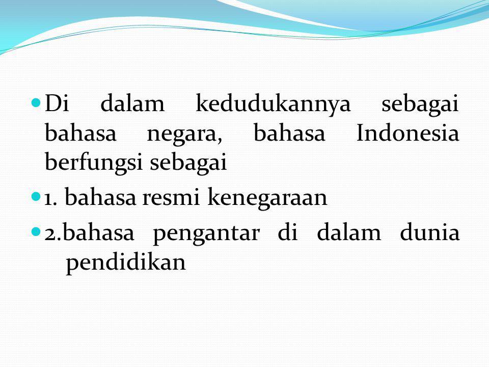 Di dalam kedudukannya sebagai bahasa negara, bahasa Indonesia berfungsi sebagai 1. bahasa resmi kenegaraan 2.bahasa pengantar di dalam dunia pendidika