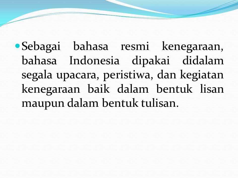 Sebagai bahasa resmi kenegaraan, bahasa Indonesia dipakai didalam segala upacara, peristiwa, dan kegiatan kenegaraan baik dalam bentuk lisan maupun da