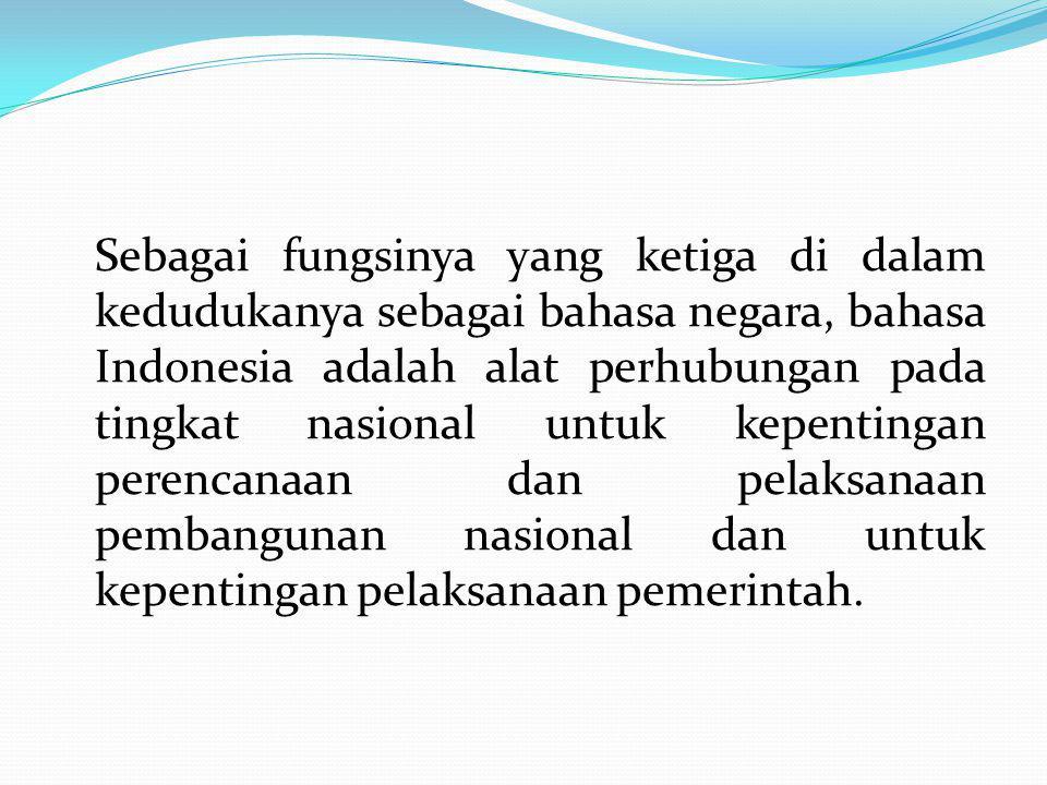 Sebagai fungsinya yang ketiga di dalam kedudukanya sebagai bahasa negara, bahasa Indonesia adalah alat perhubungan pada tingkat nasional untuk kepenti