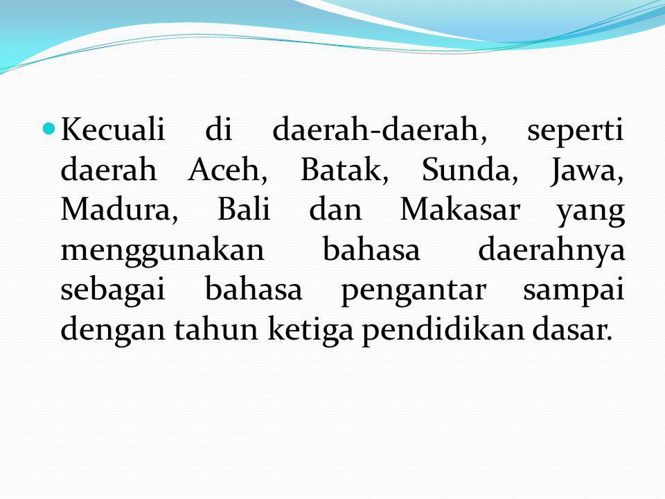 Kecuali di daerah-daerah, seperti daerah Aceh, Batak, Sunda, Jawa, Madura, Bali dan Makasar yang menggunakan bahasa daerahnya sebagai bahasa pengantar