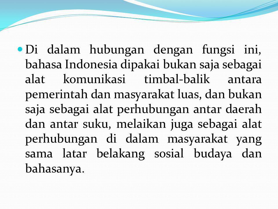 Di dalam hubungan dengan fungsi ini, bahasa Indonesia dipakai bukan saja sebagai alat komunikasi timbal-balik antara pemerintah dan masyarakat luas, d