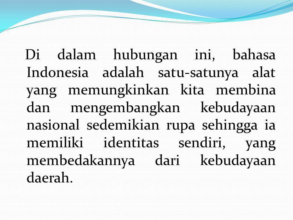 Di dalam hubungan ini, bahasa Indonesia adalah satu-satunya alat yang memungkinkan kita membina dan mengembangkan kebudayaan nasional sedemikian rupa