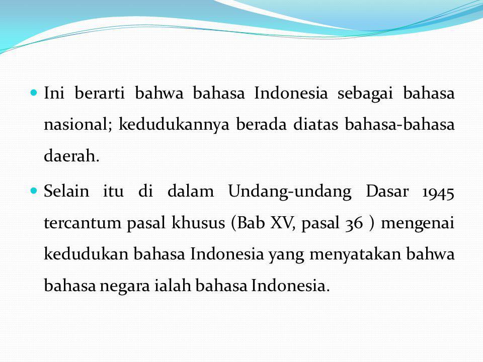 Ini berarti bahwa bahasa Indonesia sebagai bahasa nasional; kedudukannya berada diatas bahasa-bahasa daerah. Selain itu di dalam Undang-undang Dasar 1