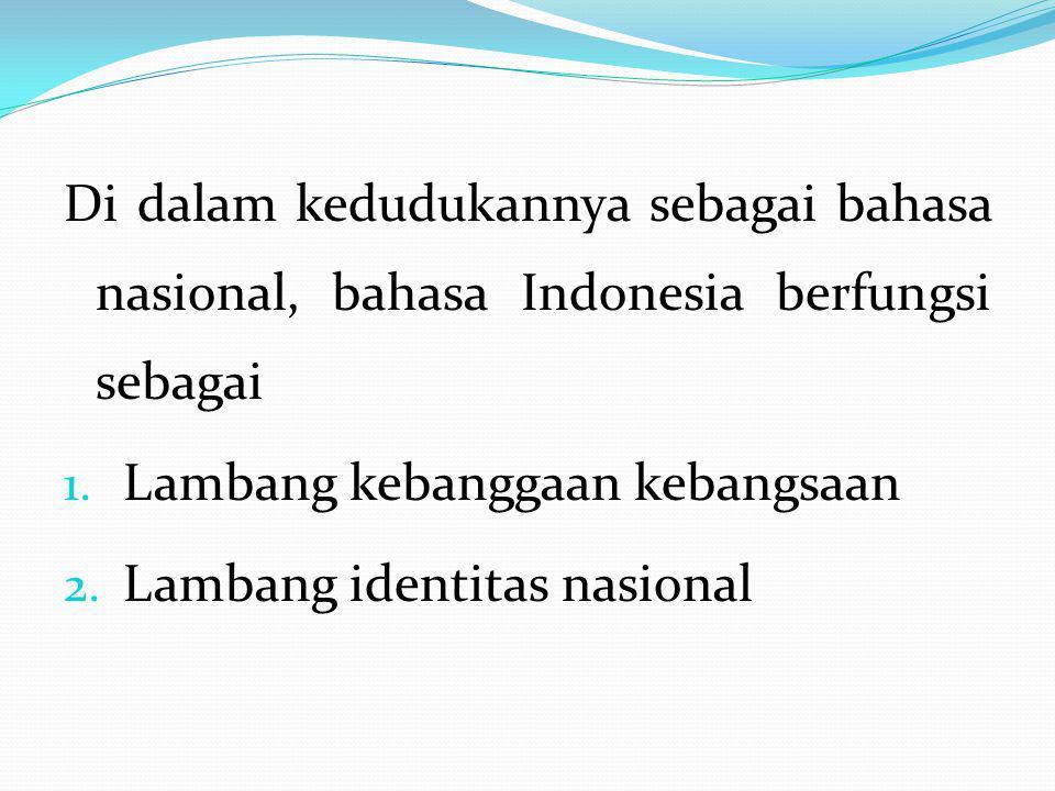 Di dalam kedudukannya sebagai bahasa nasional, bahasa Indonesia berfungsi sebagai 1. Lambang kebanggaan kebangsaan 2. Lambang identitas nasional