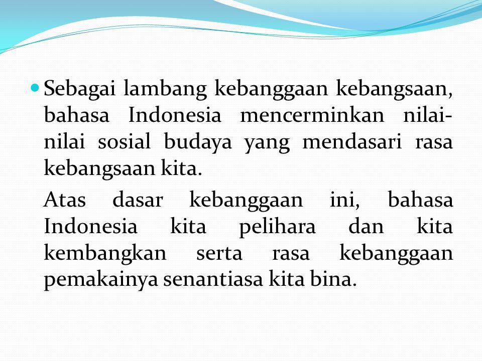 Sebagai lambang kebanggaan kebangsaan, bahasa Indonesia mencerminkan nilai- nilai sosial budaya yang mendasari rasa kebangsaan kita. Atas dasar kebang