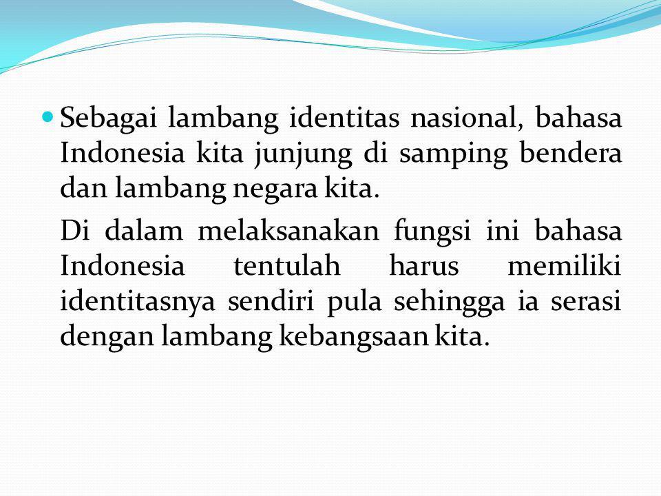 Sebagai lambang identitas nasional, bahasa Indonesia kita junjung di samping bendera dan lambang negara kita. Di dalam melaksanakan fungsi ini bahasa