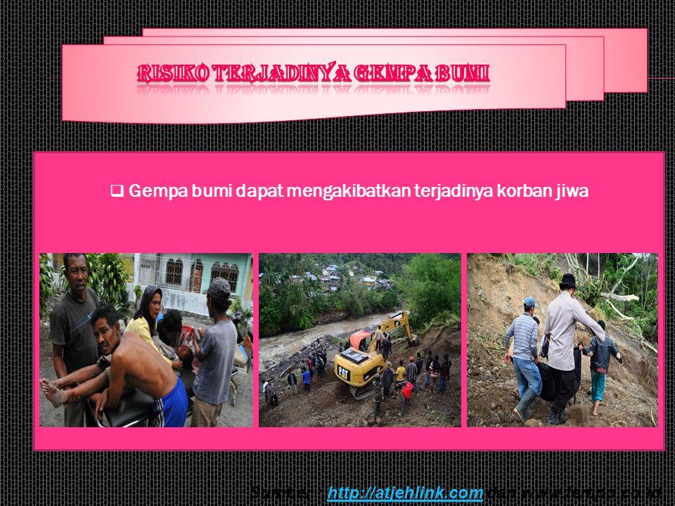  Gempa bumi dapat mengakibatkan terjadinya korban jiwa Sumber : http://atjehlink.com dan www.tempo.co.idhttp://atjehlink.com