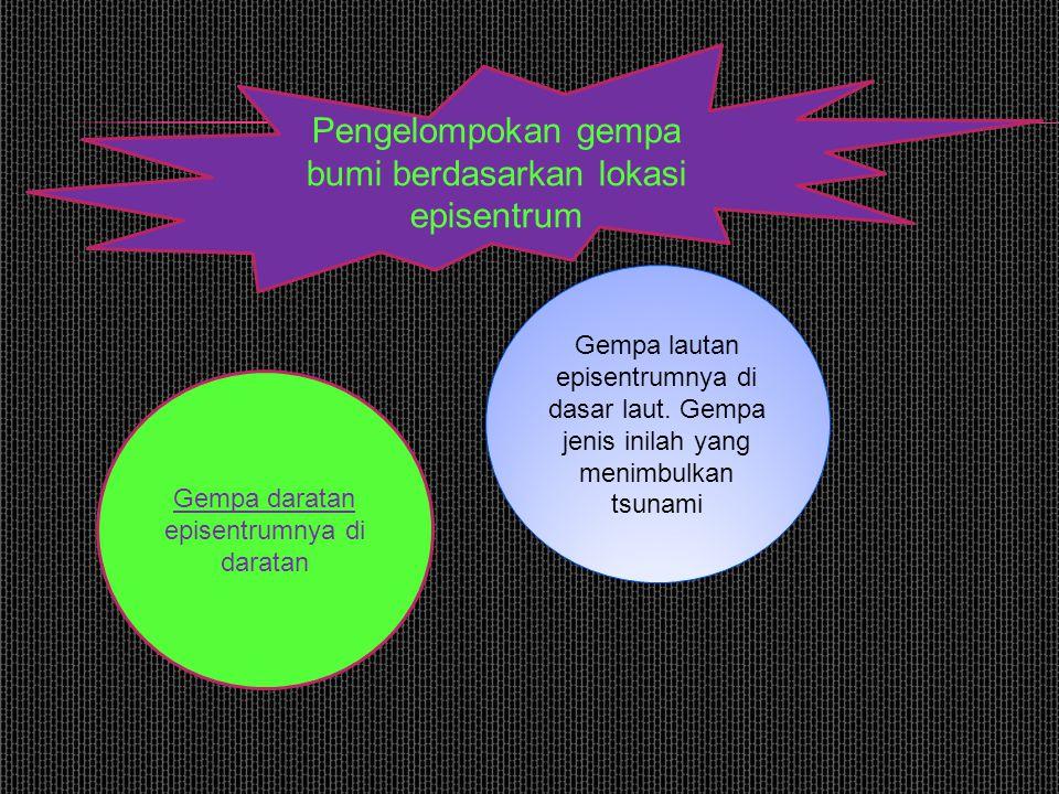 Pengelompokan gempa bumi berdasarkan lokasi episentrum Gempa daratan episentrumnya di daratan Gempa lautan episentrumnya di dasar laut. Gempa jenis in