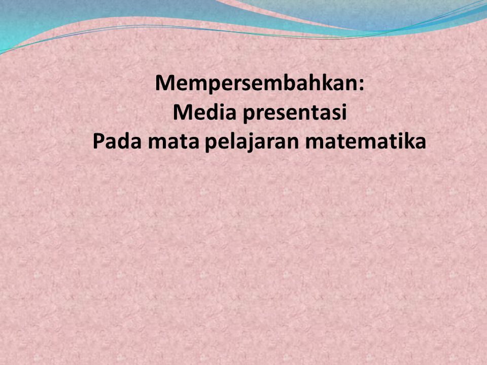 Mempersembahkan: Media presentasi Pada mata pelajaran matematika