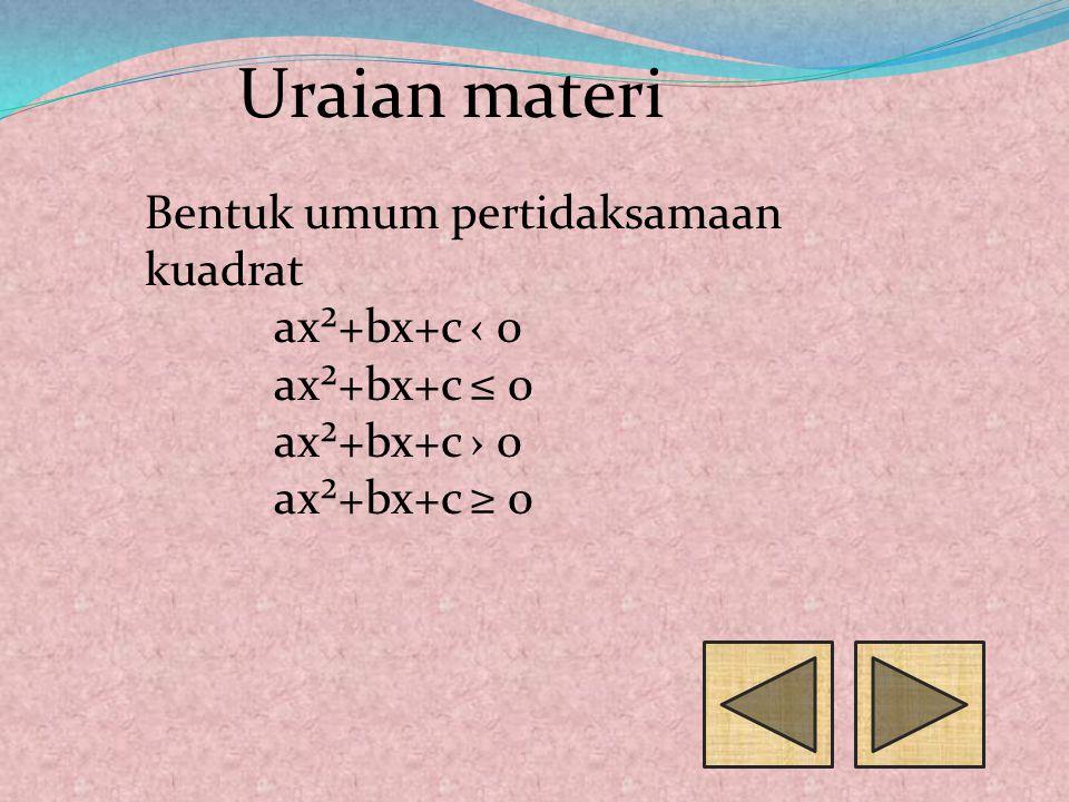 Bentuk umum pertidaksamaan kuadrat ax²+bx+c ‹ 0 ax²+bx+c ≤ 0 ax²+bx+c › 0 ax²+bx+c ≥ 0 Uraian materi