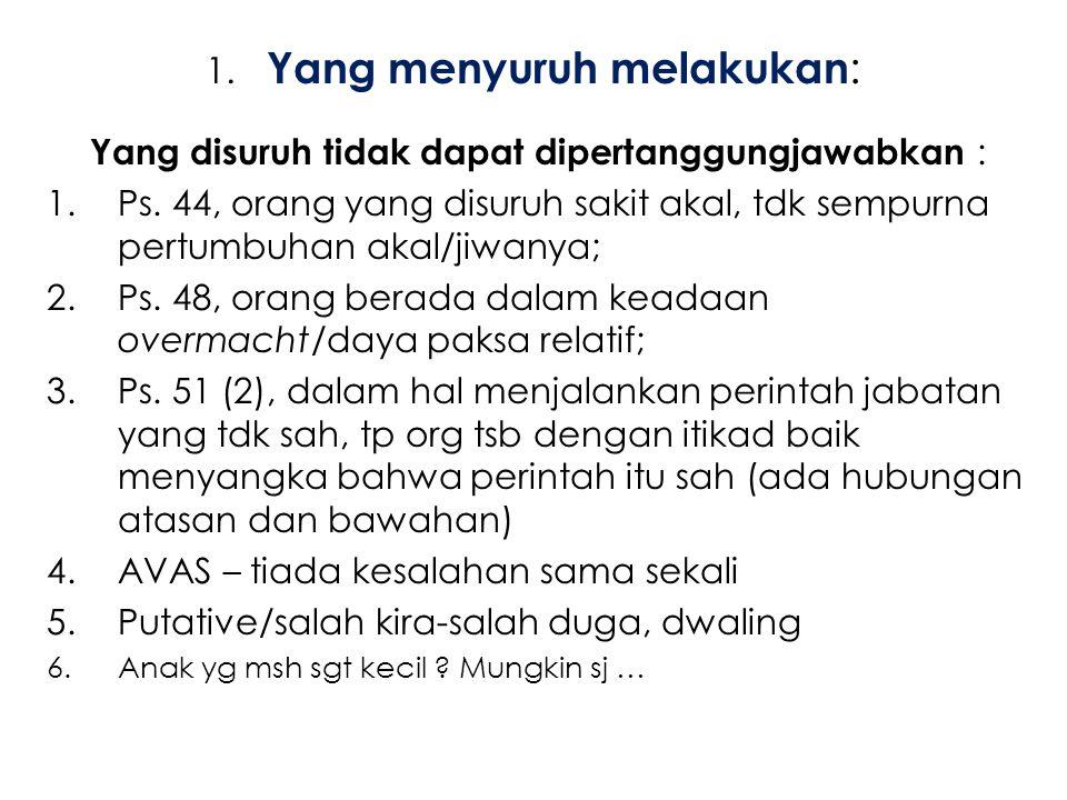 1. Yang menyuruh melakukan : Yang disuruh tidak dapat dipertanggungjawabkan : 1.Ps. 44, orang yang disuruh sakit akal, tdk sempurna pertumbuhan akal/j