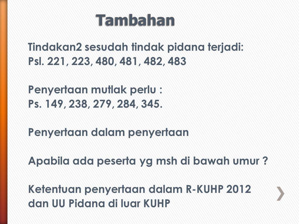 Tindakan2 sesudah tindak pidana terjadi: Psl. 221, 223, 480, 481, 482, 483 Penyertaan mutlak perlu : Ps. 149, 238, 279, 284, 345. Penyertaan dalam pen