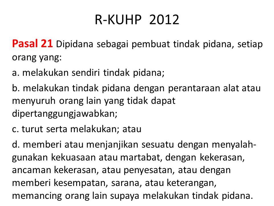 R-KUHP 2012 Pasal 21 Dipidana sebagai pembuat tindak pidana, setiap orang yang: a. melakukan sendiri tindak pidana; b. melakukan tindak pidana dengan