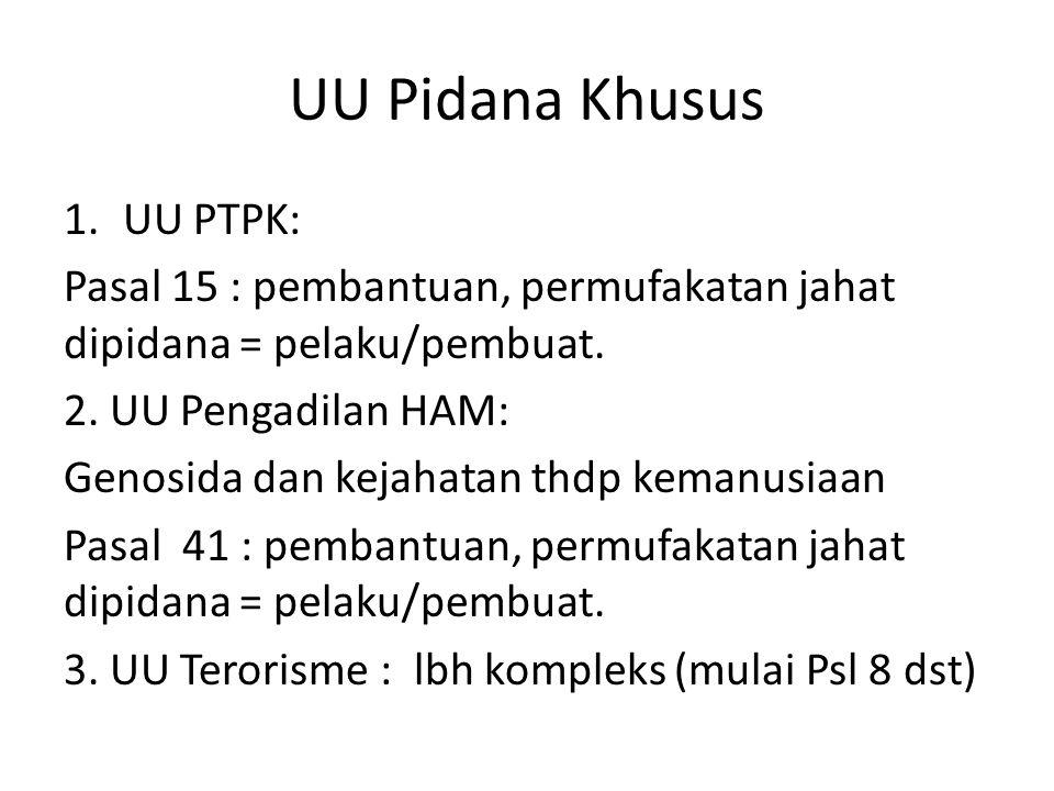 UU Pidana Khusus 1.UU PTPK: Pasal 15 : pembantuan, permufakatan jahat dipidana = pelaku/pembuat. 2. UU Pengadilan HAM: Genosida dan kejahatan thdp kem