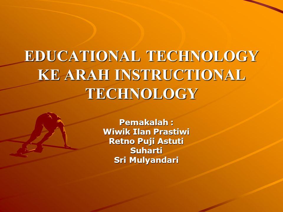 EDUCATIONAL TECHNOLOGY KE ARAH INSTRUCTIONAL TECHNOLOGY Pemakalah : Wiwik Ilan Prastiwi Retno Puji Astuti Suharti Sri Mulyandari