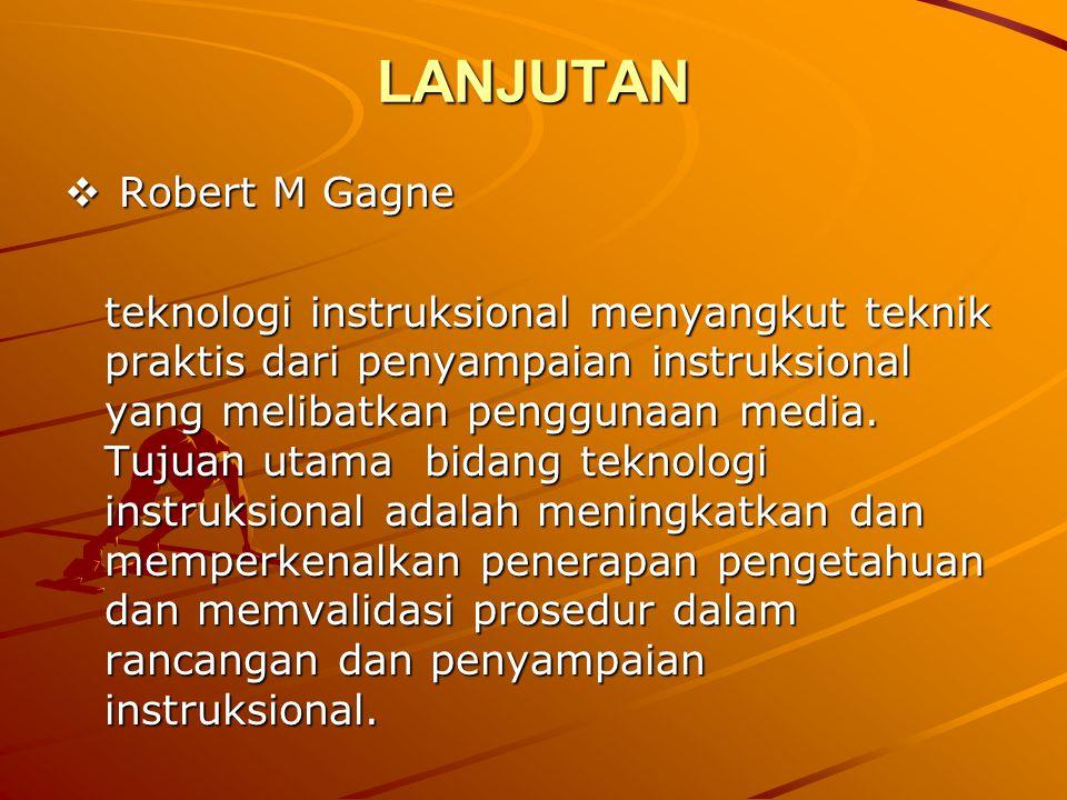 LANJUTAN  Robert M Gagne teknologi instruksional menyangkut teknik praktis dari penyampaian instruksional yang melibatkan penggunaan media. Tujuan ut