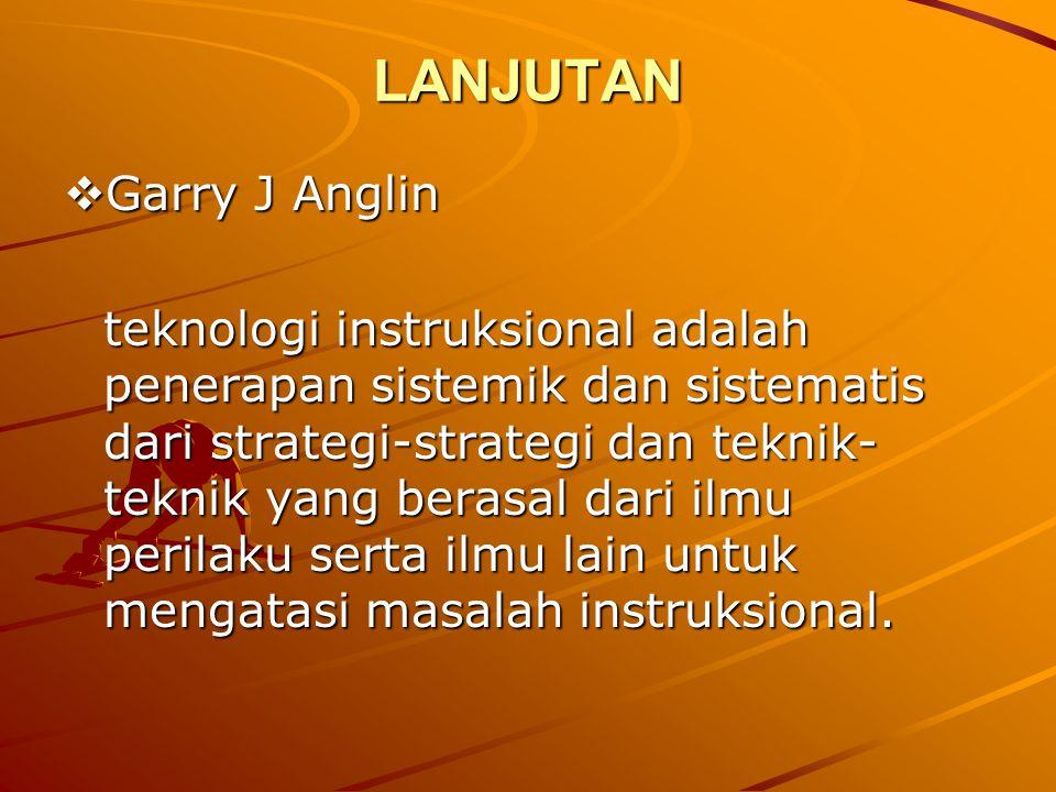 LANJUTAN  Garry J Anglin teknologi instruksional adalah penerapan sistemik dan sistematis dari strategi-strategi dan teknik- teknik yang berasal dari