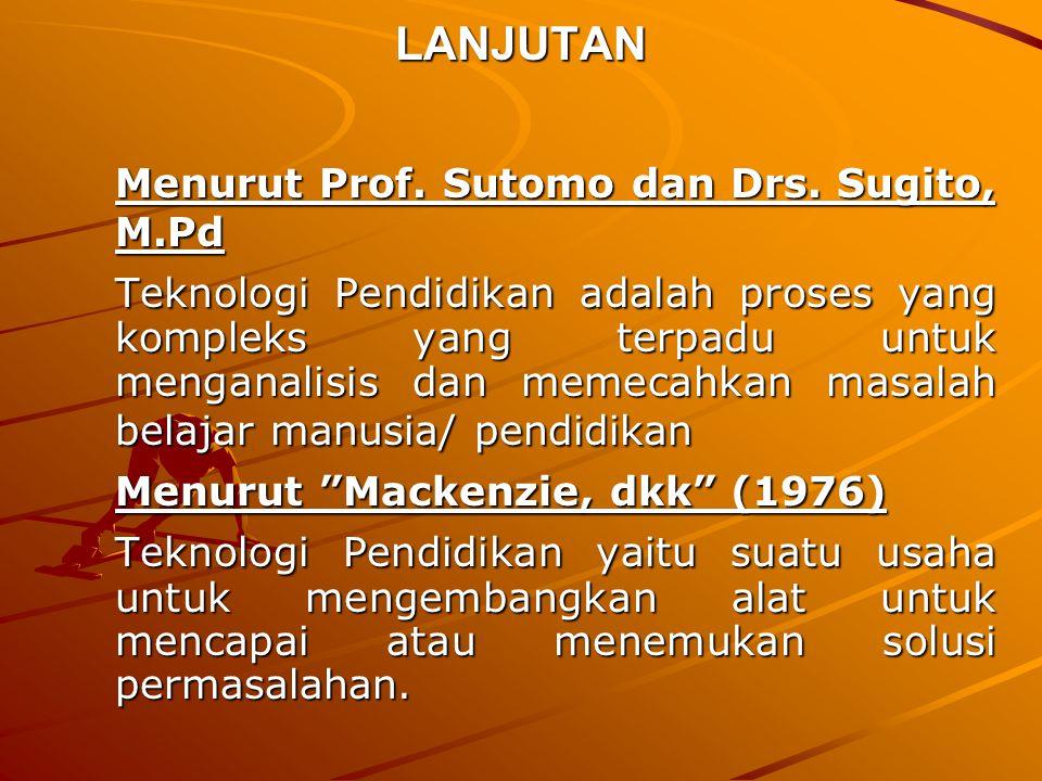 LANJUTAN Menurut Prof. Sutomo dan Drs. Sugito, M.Pd Teknologi Pendidikan adalah proses yang kompleks yang terpadu untuk menganalisis dan memecahkan ma