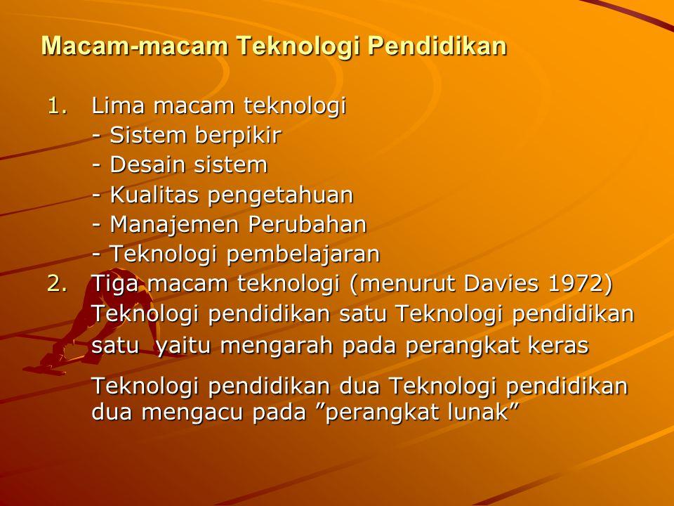 Macam-macam Teknologi Pendidikan 1.Lima macam teknologi - Sistem berpikir - Desain sistem - Kualitas pengetahuan - Manajemen Perubahan - Teknologi pem