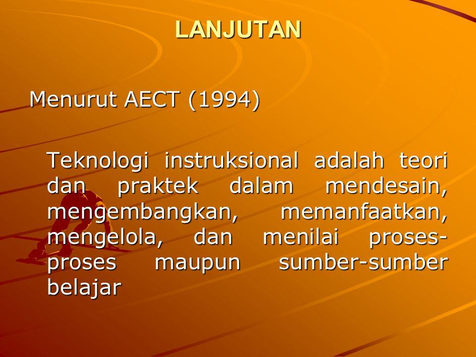 LANJUTAN Menurut AECT (1994) Teknologi instruksional adalah teori dan praktek dalam mendesain, mengembangkan, memanfaatkan, mengelola, dan menilai pro