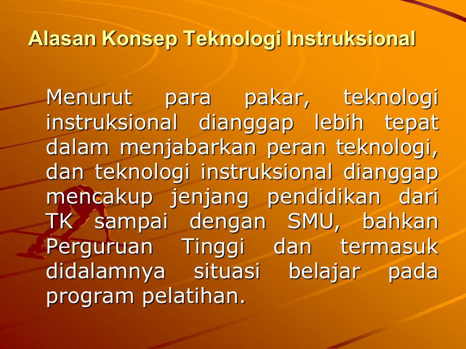 Alasan Konsep Teknologi Instruksional Menurut para pakar, teknologi instruksional dianggap lebih tepat dalam menjabarkan peran teknologi, dan teknolog