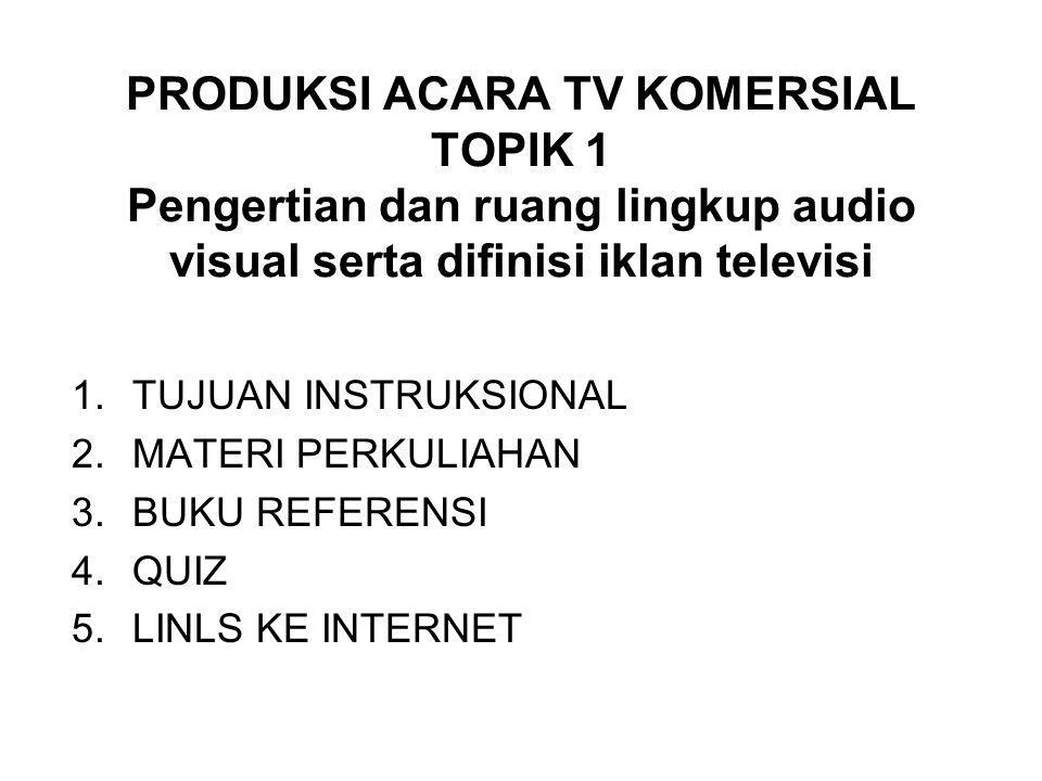 PRODUKSI ACARA TV KOMERSIAL TOPIK 1 Pengertian dan ruang lingkup audio visual serta difinisi iklan televisi 1.TUJUAN INSTRUKSIONAL 2.MATERI PERKULIAHAN 3.BUKU REFERENSI 4.QUIZ 5.LINLS KE INTERNET