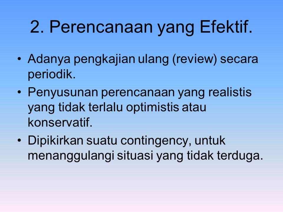 2. Perencanaan yang Efektif. Adanya pengkajian ulang (review) secara periodik. Penyusunan perencanaan yang realistis yang tidak terlalu optimistis ata
