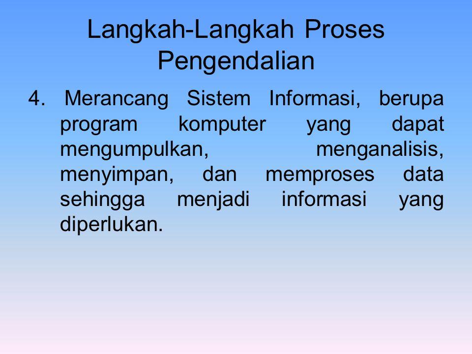 Langkah-Langkah Proses Pengendalian 4. Merancang Sistem Informasi, berupa program komputer yang dapat mengumpulkan, menganalisis, menyimpan, dan mempr