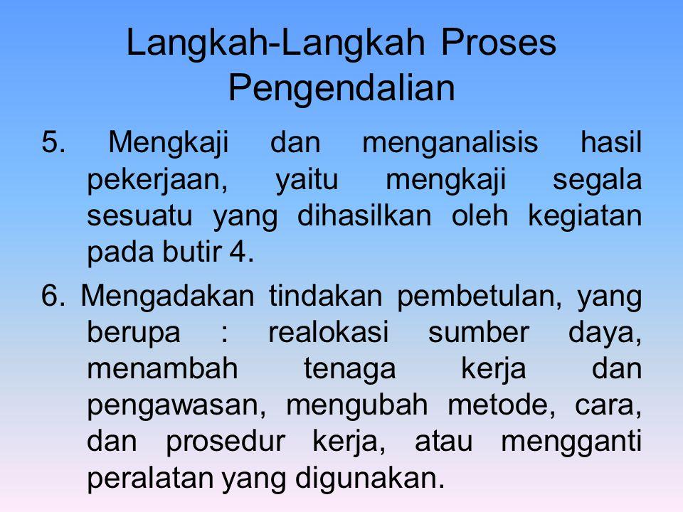 Langkah-Langkah Proses Pengendalian 5. Mengkaji dan menganalisis hasil pekerjaan, yaitu mengkaji segala sesuatu yang dihasilkan oleh kegiatan pada but