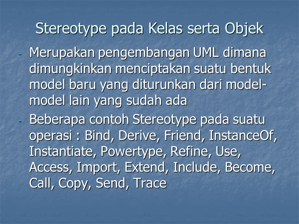 Stereotype pada Kelas serta Objek - Merupakan pengembangan UML dimana dimungkinkan menciptakan suatu bentuk model baru yang diturunkan dari model- mod